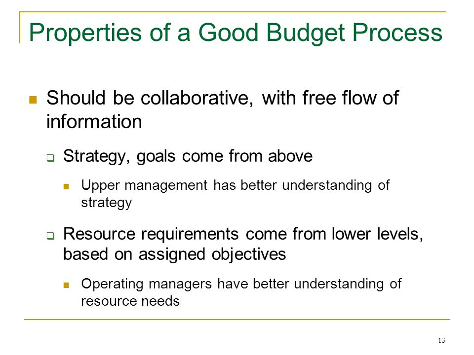 13 Properties of a Good Budget Process Should be collaborative, with free flow of information  Strategy, goals come from above Upper management has better understanding of strategy  Resource requirements come from lower levels, based on assigned objectives Operating managers have better understanding of resource needs