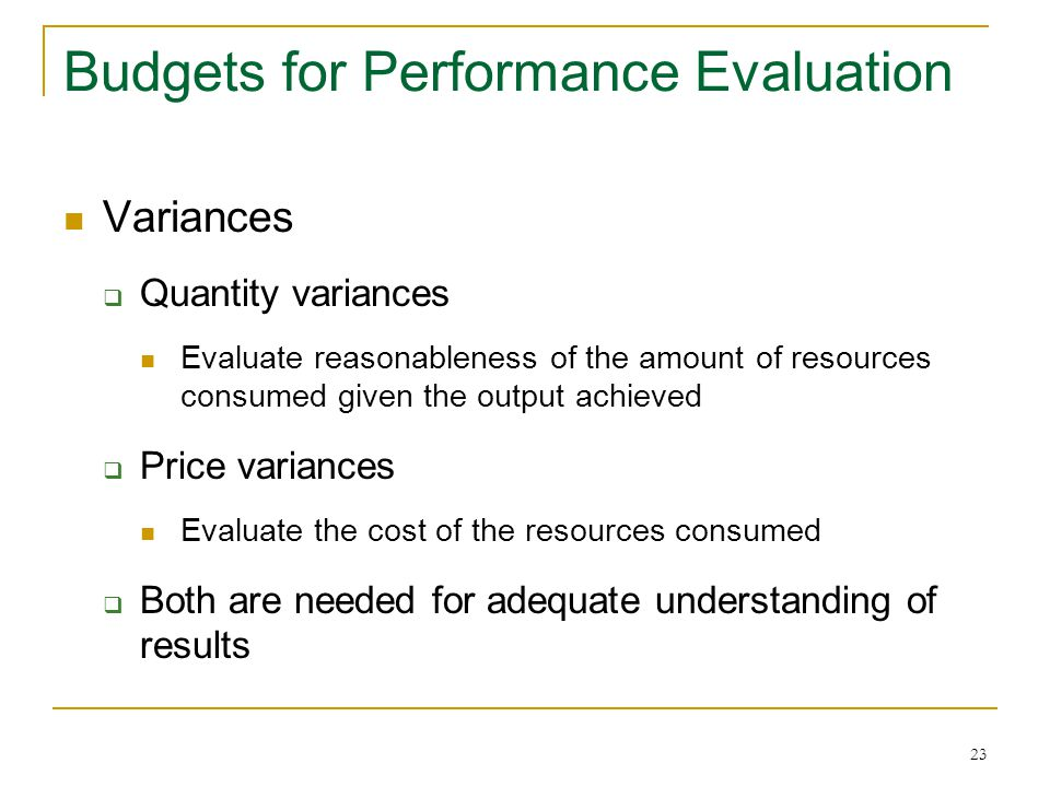23 Budgets for Performance Evaluation Variances  Quantity variances Evaluate reasonableness of the amount of resources consumed given the output achieved  Price variances Evaluate the cost of the resources consumed  Both are needed for adequate understanding of results