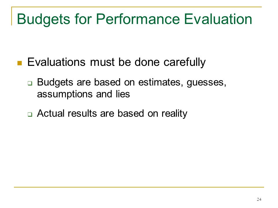 24 Budgets for Performance Evaluation Evaluations must be done carefully  Budgets are based on estimates, guesses, assumptions and lies  Actual results are based on reality