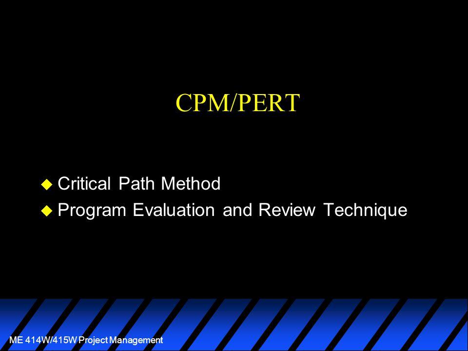 ME 414W/415W Project Management CPM/PERT u Critical Path Method u Program Evaluation and Review Technique