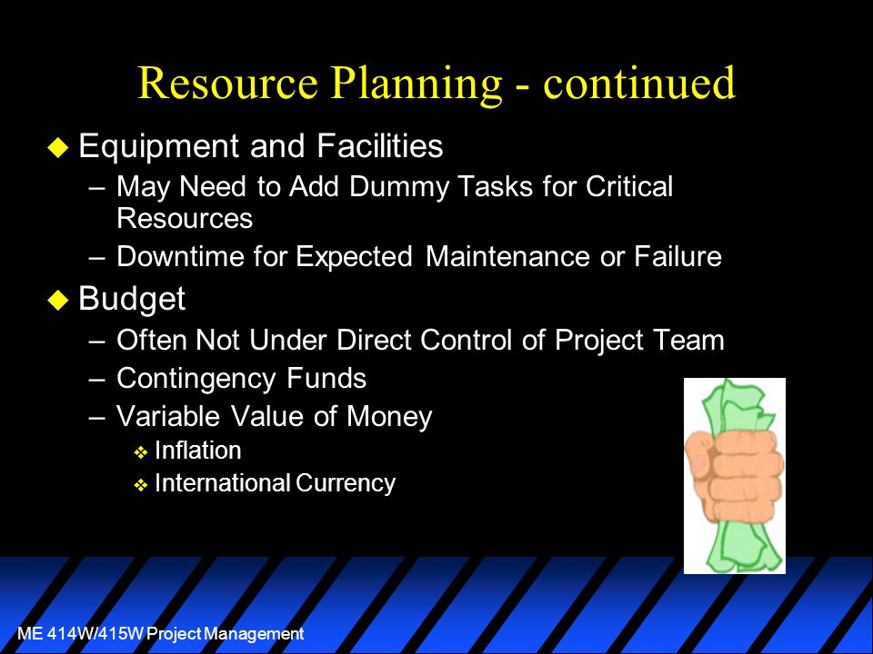ME 414W/415W Project Management Resource Planning - continued u Equipment and Facilities –May Need to Add Dummy Tasks for Critical Resources –Downtime for Expected Maintenance or Failure u Budget –Often Not Under Direct Control of Project Team –Contingency Funds –Variable Value of Money v Inflation v International Currency