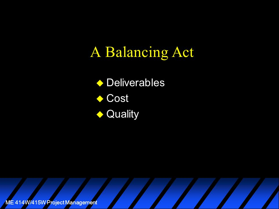 ME 414W/415W Project Management A Balancing Act u Deliverables u Cost u Quality