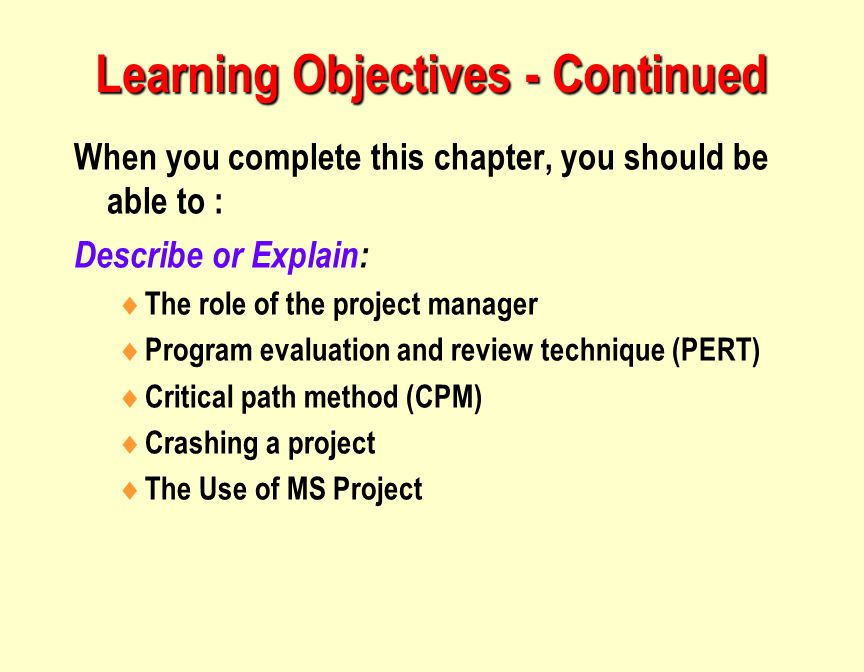 Learning Objectives - Continued When you complete this chapter, you should be able to : Describe or Explain:  The role of the project manager  Program evaluation and review technique (PERT)  Critical path method (CPM)  Crashing a project  The Use of MS Project
