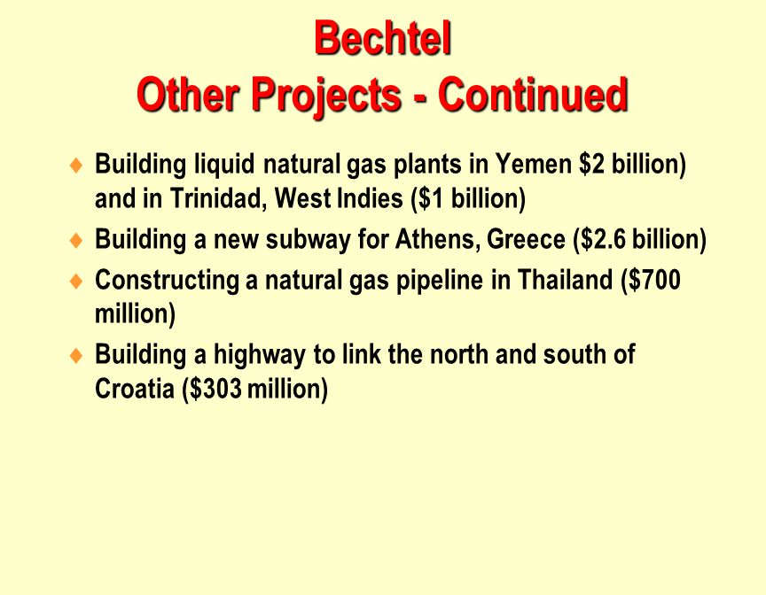 Bechtel Other Projects - Continued  Building liquid natural gas plants in Yemen $2 billion) and in Trinidad, West Indies ($1 billion)  Building a new subway for Athens, Greece ($2.6 billion)  Constructing a natural gas pipeline in Thailand ($700 million)  Building a highway to link the north and south of Croatia ($303 million)