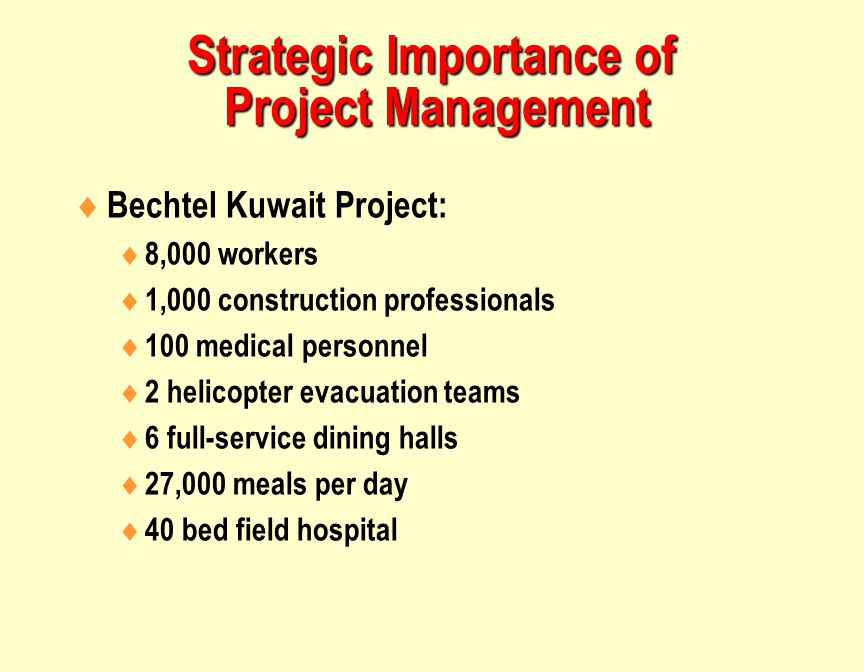 Strategic Importance of Project Management  Bechtel Kuwait Project:  8,000 workers  1,000 construction professionals  100 medical personnel  2 helicopter evacuation teams  6 full-service dining halls  27,000 meals per day  40 bed field hospital