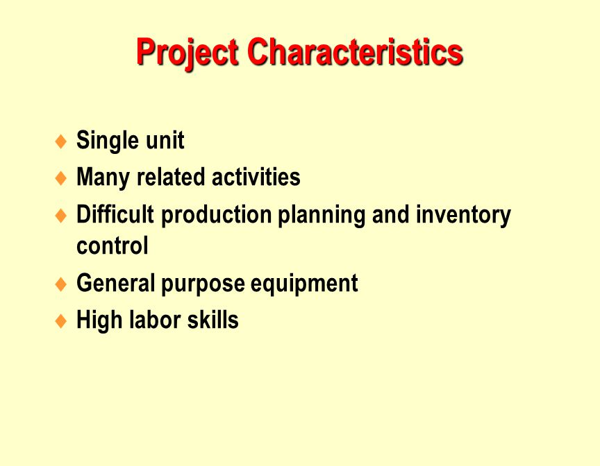  Single unit  Many related activities  Difficult production planning and inventory control  General purpose equipment  High labor skills Project Characteristics