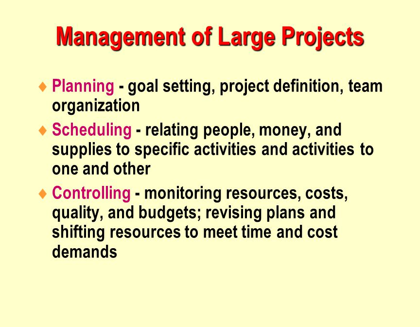 Management of Large Projects  Planning - goal setting, project definition, team organization  Scheduling - relating people, money, and supplies to specific activities and activities to one and other  Controlling - monitoring resources, costs, quality, and budgets; revising plans and shifting resources to meet time and cost demands