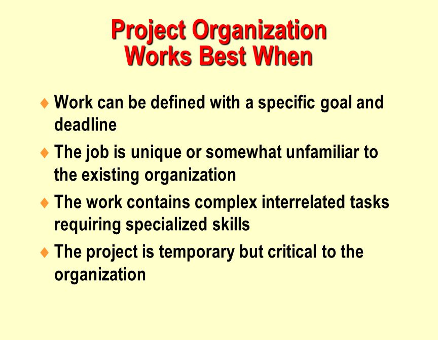 Project Organization Works Best When  Work can be defined with a specific goal and deadline  The job is unique or somewhat unfamiliar to the existing organization  The work contains complex interrelated tasks requiring specialized skills  The project is temporary but critical to the organization