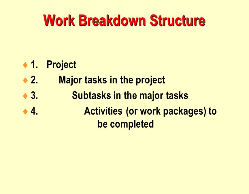 Work Breakdown Structure  1.Project  2. Major tasks in the project  3.Subtasks in the major tasks  4. Activities (or work packages) to be complete