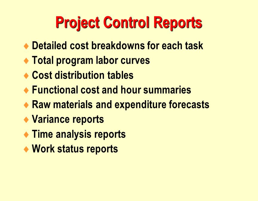Project Control Reports  Detailed cost breakdowns for each task  Total program labor curves  Cost distribution tables  Functional cost and hour summaries  Raw materials and expenditure forecasts  Variance reports  Time analysis reports  Work status reports