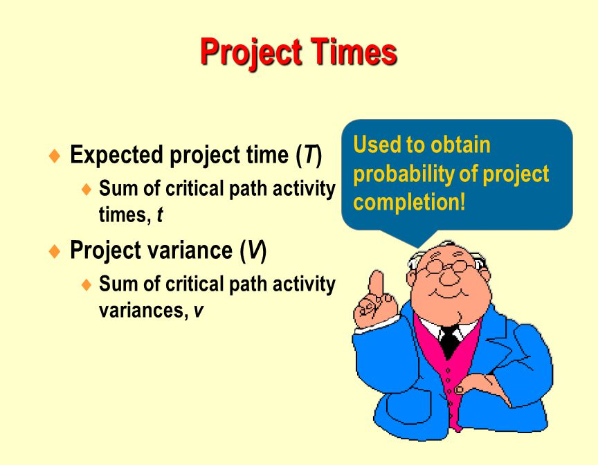  Expected project time ( T )  Sum of critical path activity times, t  Project variance ( V )  Sum of critical path activity variances, v Used to obtain probability of project completion.