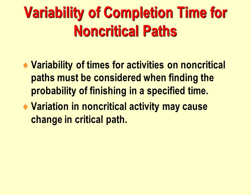 Variability of Completion Time for Noncritical Paths  Variability of times for activities on noncritical paths must be considered when finding the probability of finishing in a specified time.