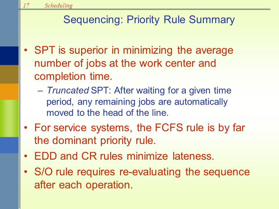 17Scheduling Sequencing: Priority Rule Summary SPT is superior in minimizing the average number of jobs at the work center and completion time. –Trunc