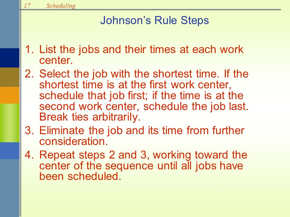 17Scheduling Johnson's Rule Steps 1.List the jobs and their times at each work center. 2.Select the job with the shortest time. If the shortest time i