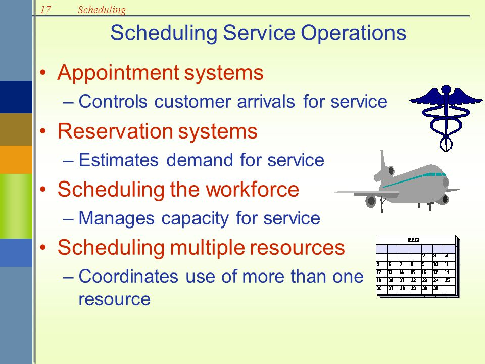 17Scheduling Scheduling Service Operations Appointment systems –Controls customer arrivals for service Reservation systems –Estimates demand for servi
