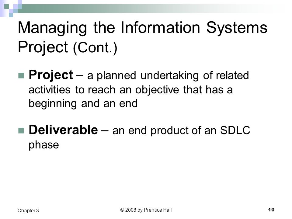 © 2008 by Prentice Hall 10 Chapter 3 Managing the Information Systems Project (Cont.) Project – a planned undertaking of related activities to reach an objective that has a beginning and an end Deliverable – an end product of an SDLC phase