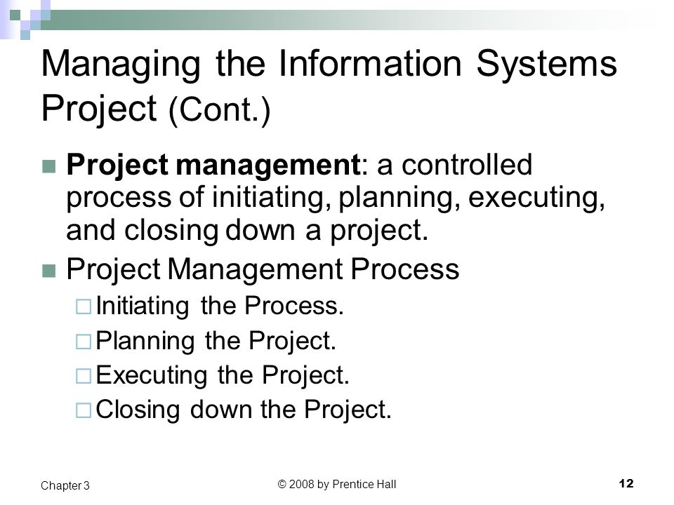 © 2008 by Prentice Hall 12 Chapter 3 Managing the Information Systems Project (Cont.) Project management: a controlled process of initiating, planning, executing, and closing down a project.