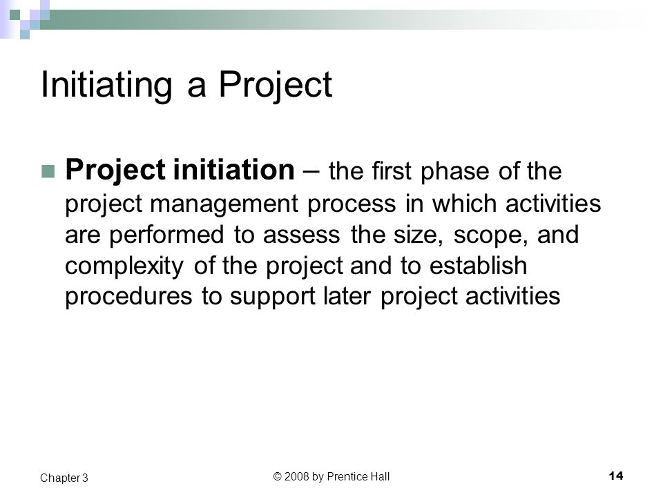 © 2008 by Prentice Hall 14 Chapter 3 Initiating a Project Project initiation – the first phase of the project management process in which activities are performed to assess the size, scope, and complexity of the project and to establish procedures to support later project activities