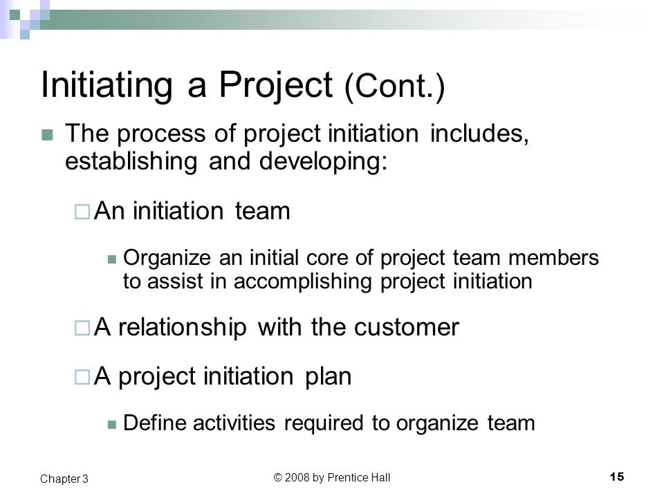 © 2008 by Prentice Hall 15 Chapter 3 Initiating a Project (Cont.) The process of project initiation includes, establishing and developing:  An initiation team Organize an initial core of project team members to assist in accomplishing project initiation  A relationship with the customer  A project initiation plan Define activities required to organize team