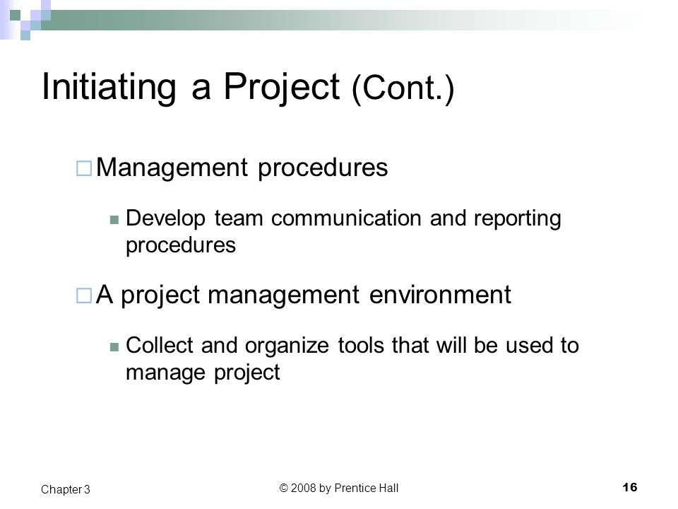 © 2008 by Prentice Hall 16 Chapter 3 Initiating a Project (Cont.)  Management procedures Develop team communication and reporting procedures  A project management environment Collect and organize tools that will be used to manage project
