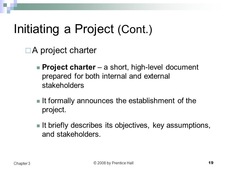© 2008 by Prentice Hall 19 Chapter 3 Initiating a Project (Cont.)  A project charter Project charter – a short, high-level document prepared for both internal and external stakeholders It formally announces the establishment of the project.