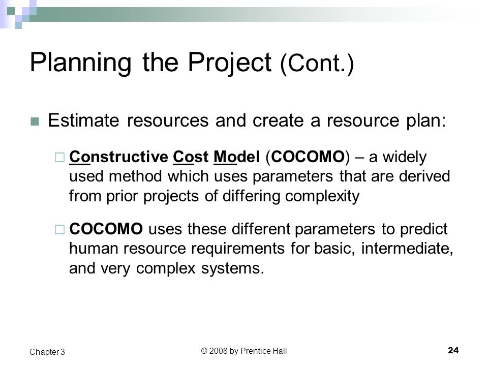 © 2008 by Prentice Hall 24 Chapter 3 Planning the Project (Cont.) Estimate resources and create a resource plan:  Constructive Cost Model (COCOMO) – a widely used method which uses parameters that are derived from prior projects of differing complexity  COCOMO uses these different parameters to predict human resource requirements for basic, intermediate, and very complex systems.