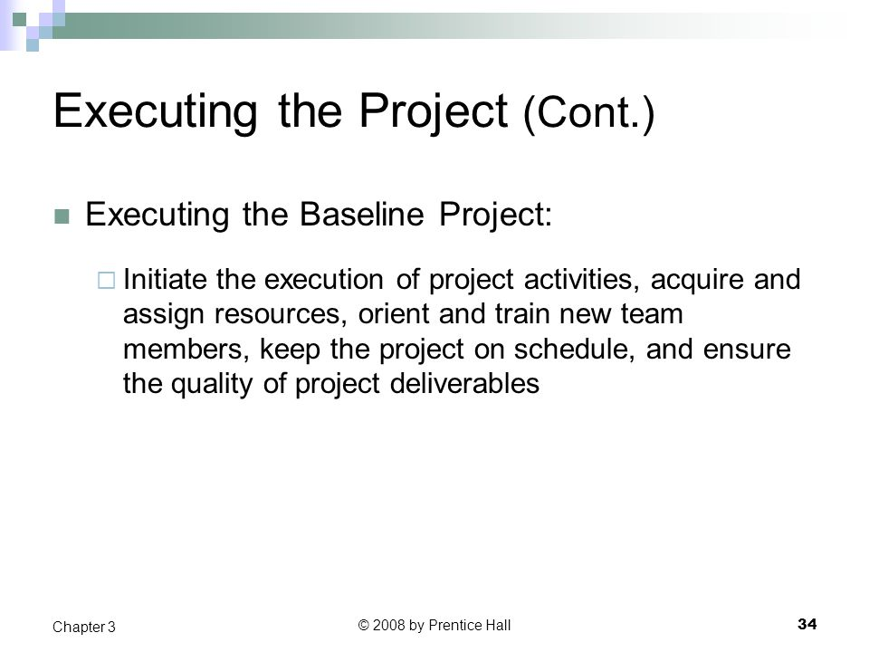 © 2008 by Prentice Hall 34 Chapter 3 Executing the Project (Cont.) Executing the Baseline Project:  Initiate the execution of project activities, acquire and assign resources, orient and train new team members, keep the project on schedule, and ensure the quality of project deliverables