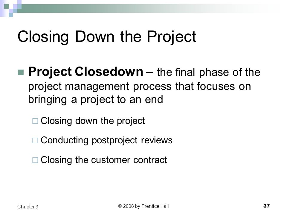 © 2008 by Prentice Hall 37 Chapter 3 Closing Down the Project Project Closedown – the final phase of the project management process that focuses on bringing a project to an end  Closing down the project  Conducting postproject reviews  Closing the customer contract