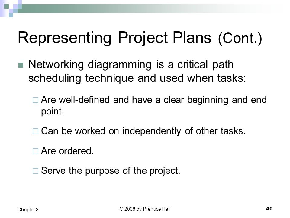 © 2008 by Prentice Hall 40 Chapter 3 Representing Project Plans (Cont.) Networking diagramming is a critical path scheduling technique and used when tasks:  Are well-defined and have a clear beginning and end point.