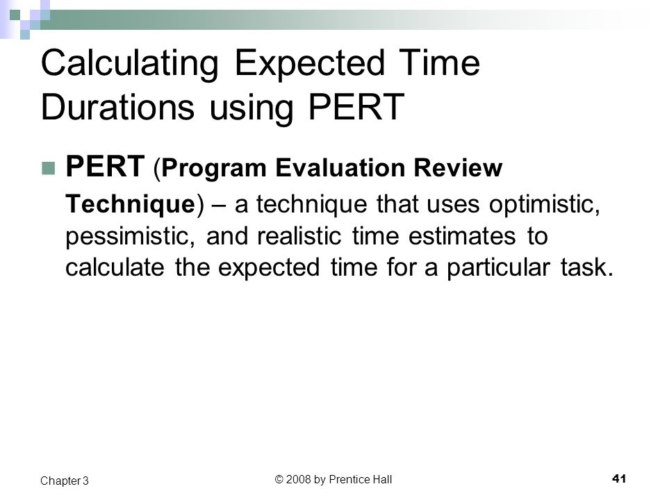 © 2008 by Prentice Hall 41 Chapter 3 Calculating Expected Time Durations using PERT PERT (Program Evaluation Review Technique) – a technique that uses optimistic, pessimistic, and realistic time estimates to calculate the expected time for a particular task.