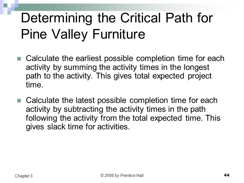 © 2008 by Prentice Hall 44 Chapter 3 Determining the Critical Path for Pine Valley Furniture Calculate the earliest possible completion time for each activity by summing the activity times in the longest path to the activity.