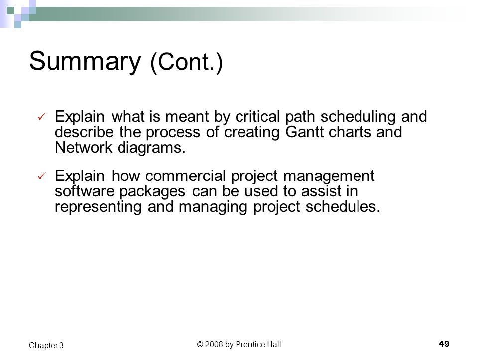 © 2008 by Prentice Hall 49 Chapter 3 Summary (Cont.) Explain what is meant by critical path scheduling and describe the process of creating Gantt charts and Network diagrams.