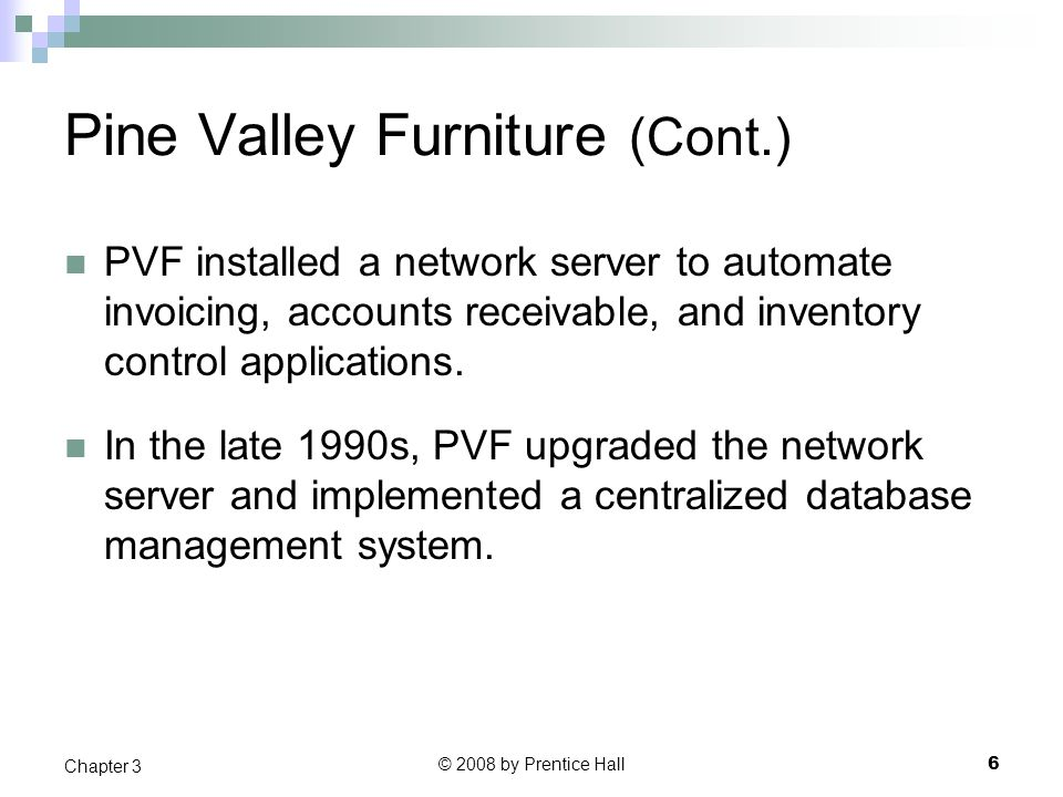 © 2008 by Prentice Hall 6 Chapter 3 Pine Valley Furniture (Cont.) PVF installed a network server to automate invoicing, accounts receivable, and inventory control applications.