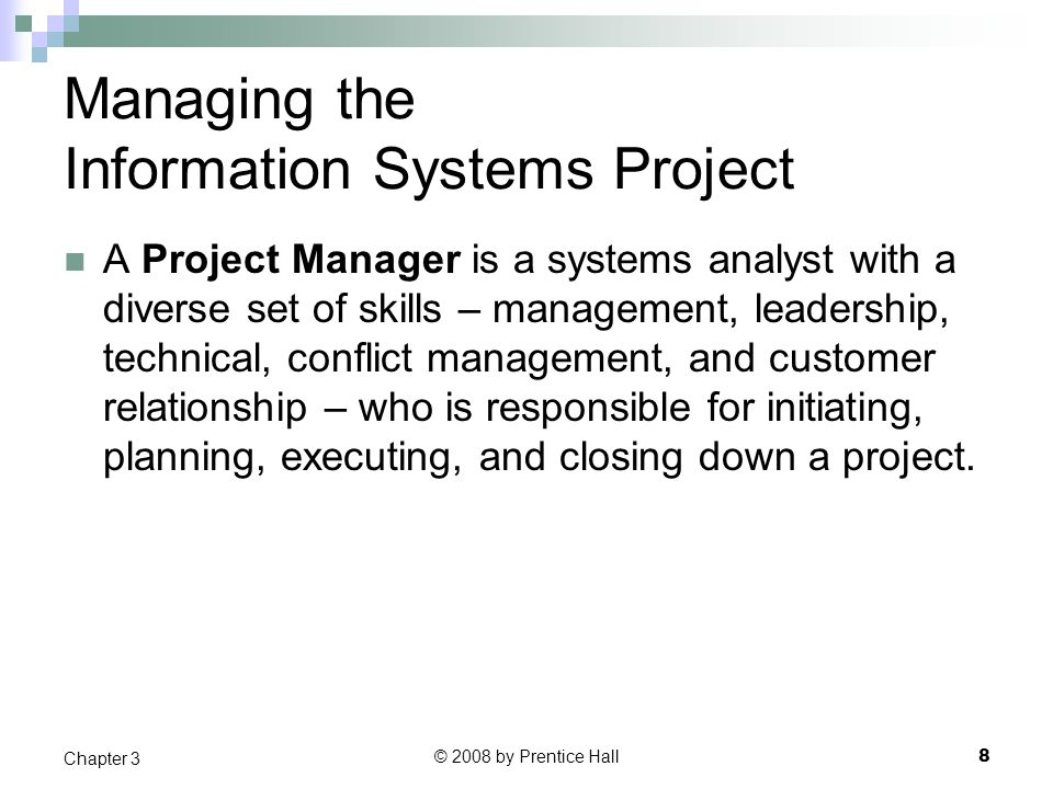 © 2008 by Prentice Hall 8 Chapter 3 Managing the Information Systems Project A Project Manager is a systems analyst with a diverse set of skills – management, leadership, technical, conflict management, and customer relationship – who is responsible for initiating, planning, executing, and closing down a project.