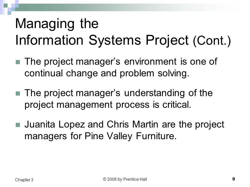 © 2008 by Prentice Hall 9 Chapter 3 Managing the Information Systems Project (Cont.) The project manager's environment is one of continual change and problem solving.