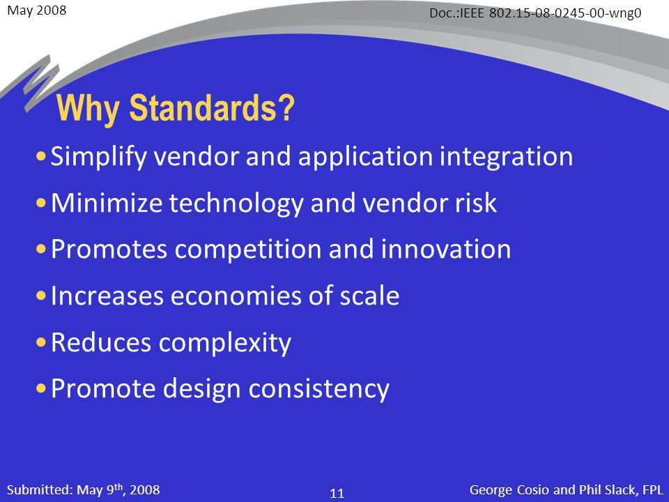 May 2008 Doc.:IEEE 802.15-08-0245-00-wng0 George Cosio and Phil Slack, FPL 11 Submitted: May 9 th, 2008 Why Standards? Simplify vendor and application