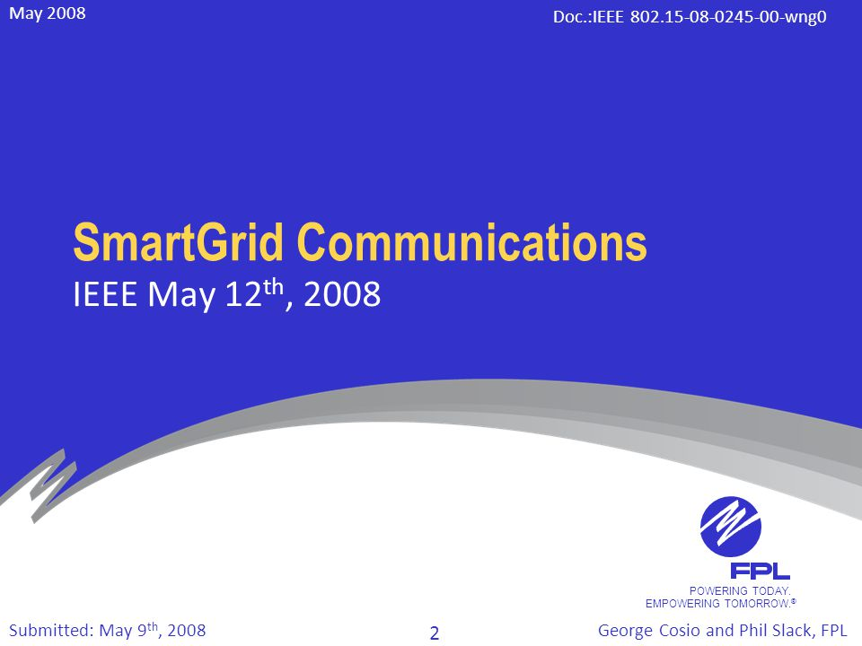POWERING TODAY. EMPOWERING TOMORROW. ® May 2008 Doc.:IEEE 802.15-08-0245-00-wng0 George Cosio and Phil Slack, FPL 2 Submitted: May 9 th, 2008 SmartGri