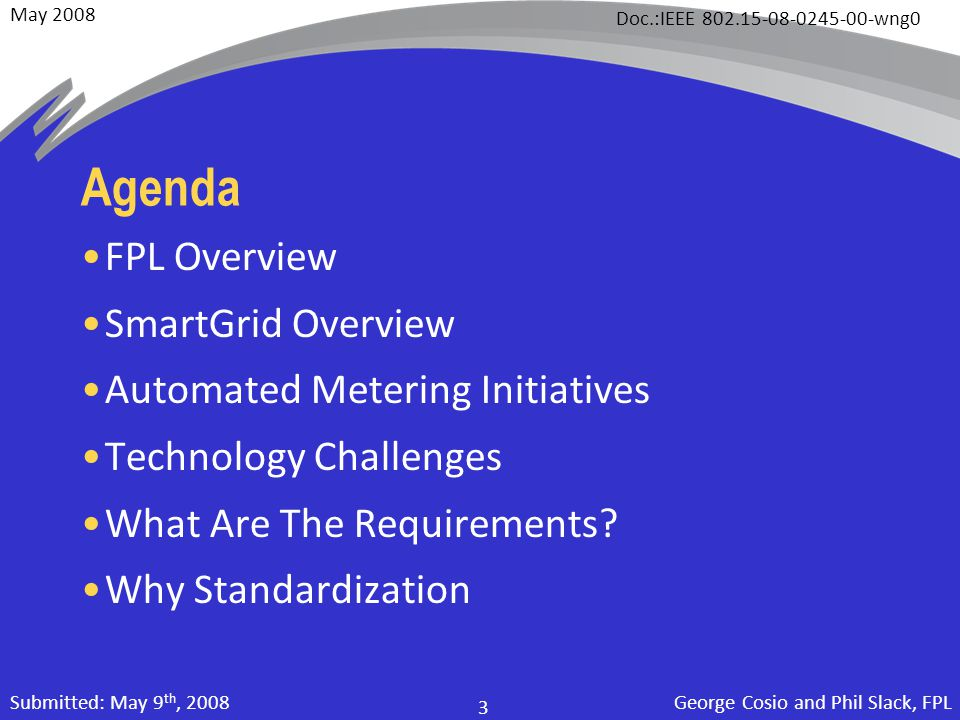 May 2008 Doc.:IEEE 802.15-08-0245-00-wng0 George Cosio and Phil Slack, FPL 3 Submitted: May 9 th, 2008 Agenda FPL Overview SmartGrid Overview Automated Metering Initiatives Technology Challenges What Are The Requirements.