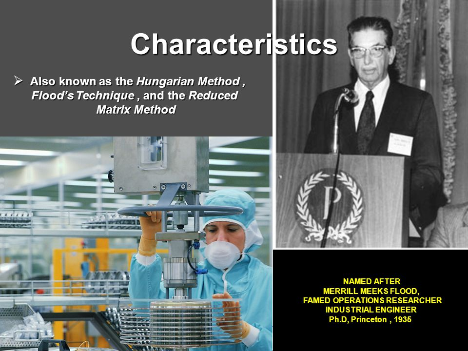 Characteristics  Also known as the Hungarian Method, Flood's Technique, and the Reduced Flood's Technique, and the Reduced Matrix Method Matrix Method NAMED AFTER MERRILL MEEKS FLOOD, FAMED OPERATIONS RESEARCHER INDUSTRIAL ENGINEER Ph.D, Princeton, 1935