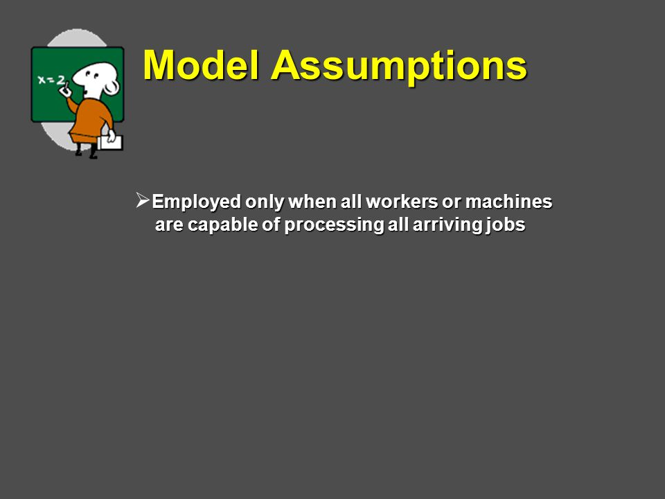 Model Assumptions Employed only when all workers or machines  Employed only when all workers or machines are capable of processing all arriving jobs are capable of processing all arriving jobs