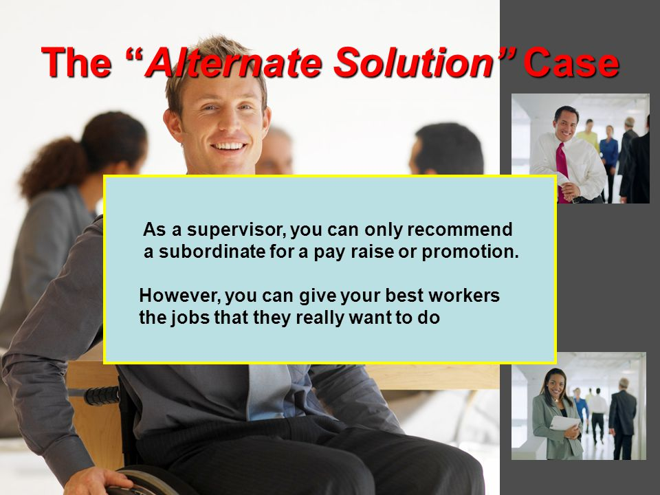 The Alternate Solution Case As a supervisor, you can only recommend a subordinate for a pay raise or promotion.