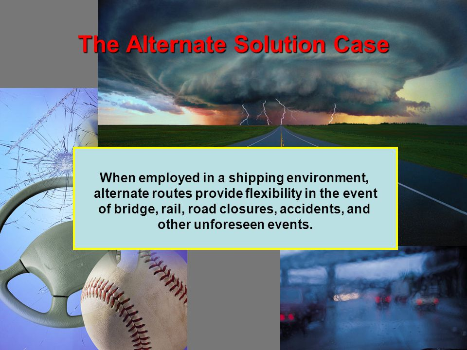 The Alternate Solution Case When employed in a shipping environment, alternate routes provide flexibility in the event of bridge, rail, road closures, accidents, and other unforeseen events.