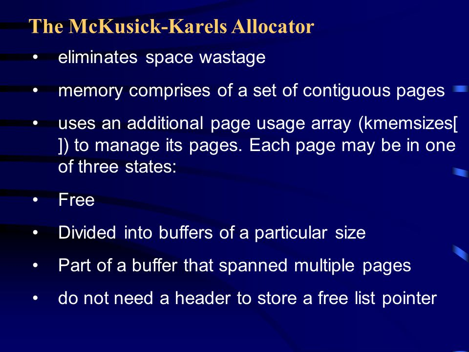 The McKusick-Karels Allocator eliminates space wastage memory comprises of a set of contiguous pages uses an additional page usage array (kmemsizes[ ]