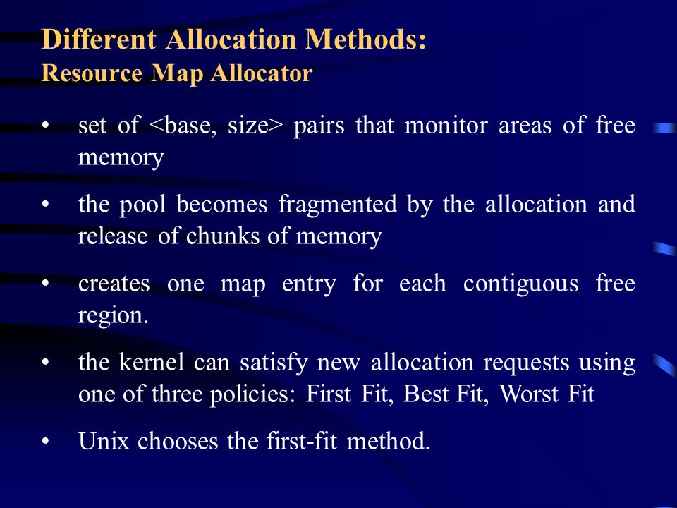 Different Allocation Methods: Resource Map Allocator set of pairs that monitor areas of free memory the pool becomes fragmented by the allocation and