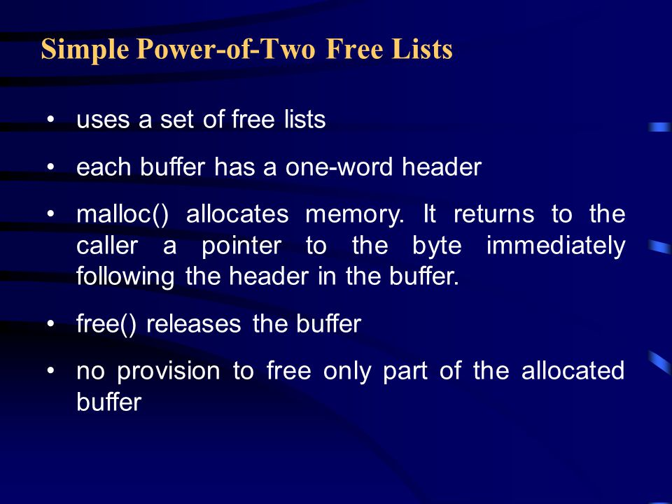 Simple Power-of-Two Free Lists uses a set of free lists each buffer has a one-word header malloc() allocates memory. It returns to the caller a pointe