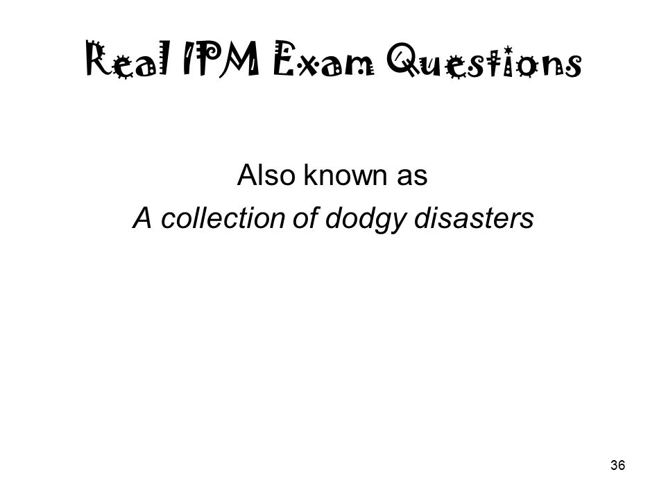 36 Real IPM Exam Questions Also known as A collection of dodgy disasters
