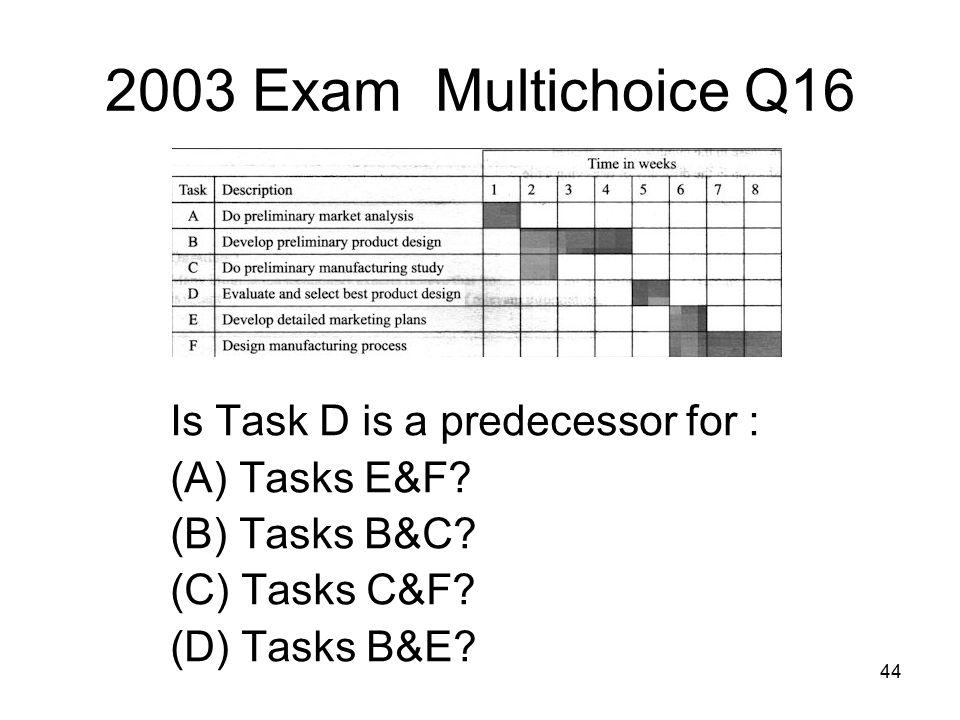 44 2003 Exam Multichoice Q16 Is Task D is a predecessor for : (A) Tasks E&F.
