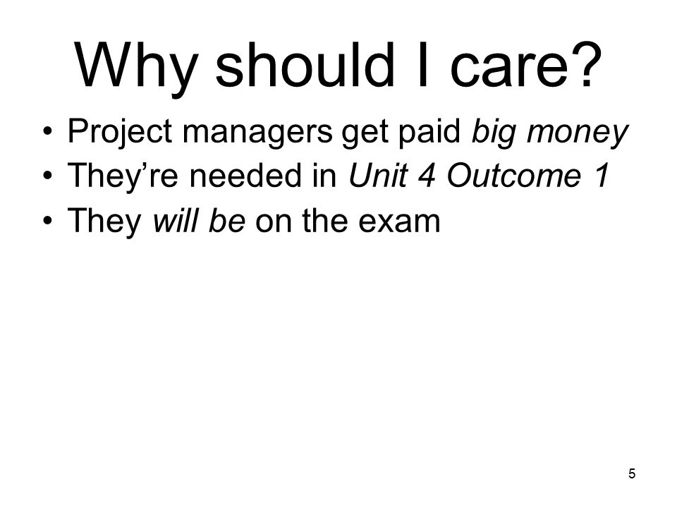 5 Project managers get paid big money They're needed in Unit 4 Outcome 1 They will be on the exam Why should I care?
