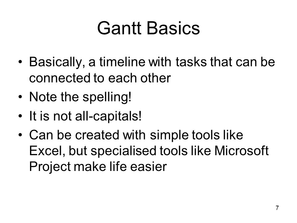 7 Gantt Basics Basically, a timeline with tasks that can be connected to each other Note the spelling.