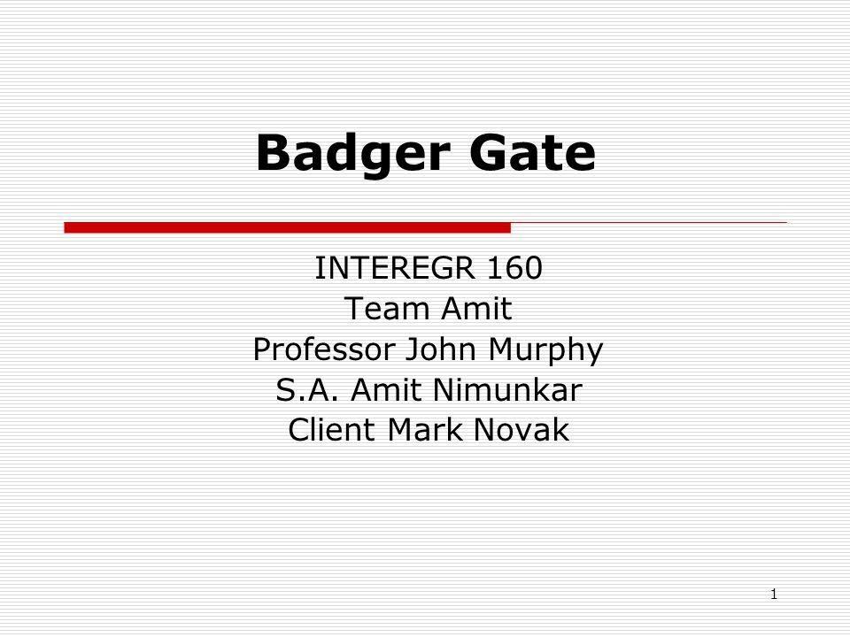 1 Badger Gate INTEREGR 160 Team Amit Professor John Murphy S.A. Amit Nimunkar Client Mark Novak